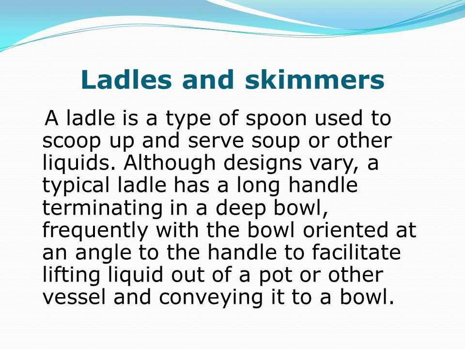 Ladles and skimmers A ladle is a type of spoon used to scoop up and serve soup or other liquids. Although designs vary, a typical ladle has a long han