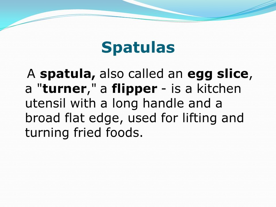Spatulas A spatula, also called an egg slice, a turner, a flipper - is a kitchen utensil with a long handle and a broad flat edge, used for lifting and turning fried foods.