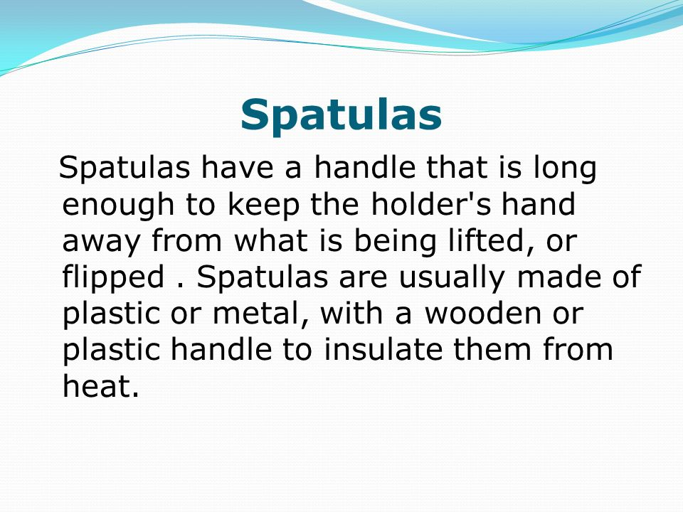 Spatulas Spatulas have a handle that is long enough to keep the holder's hand away from what is being lifted, or flipped. Spatulas are usually made of