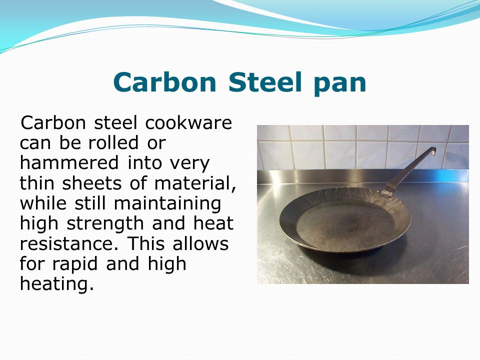 Carbon Steel pan Carbon steel cookware can be rolled or hammered into very thin sheets of material, while still maintaining high strength and heat res