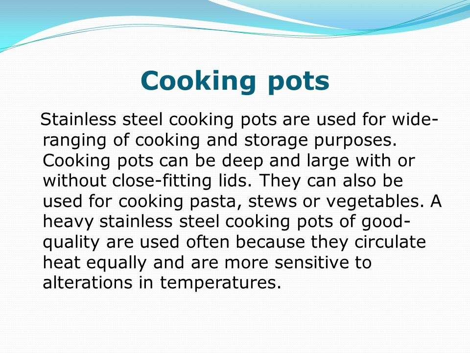 Cooking pots Stainless steel cooking pots are used for wide- ranging of cooking and storage purposes. Cooking pots can be deep and large with or witho