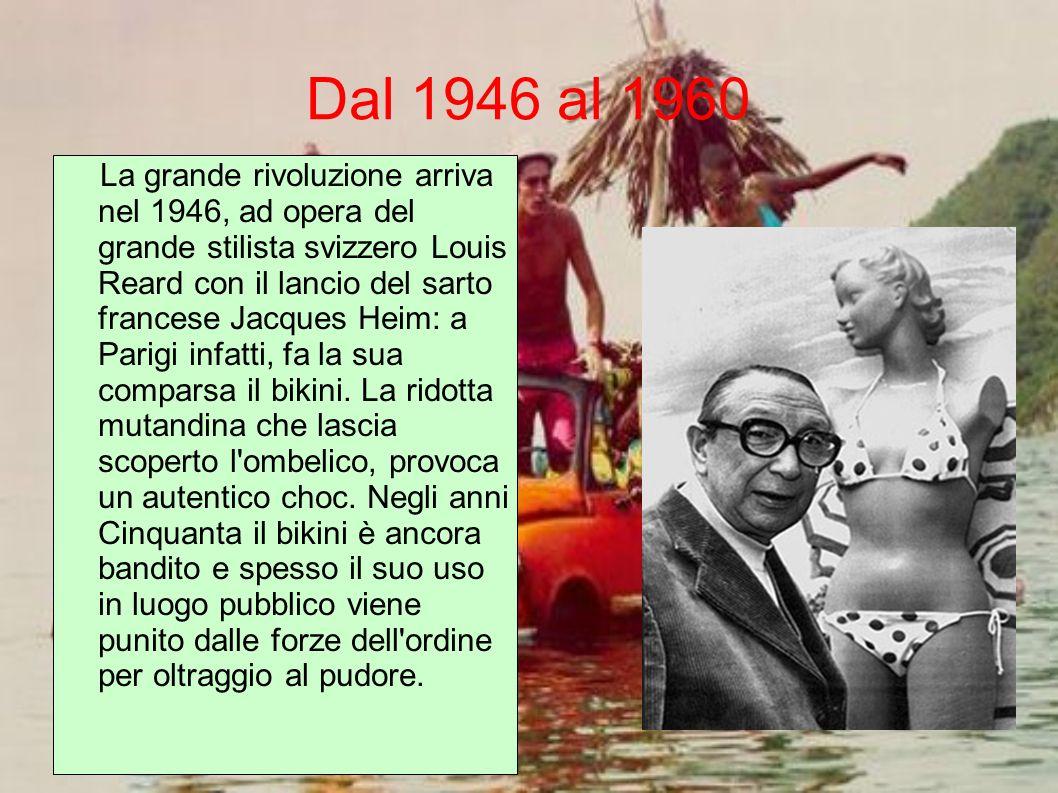 Dal 1946 al 1960 La grande rivoluzione arriva nel 1946, ad opera del grande stilista svizzero Louis Reard con il lancio del sarto francese Jacques Hei