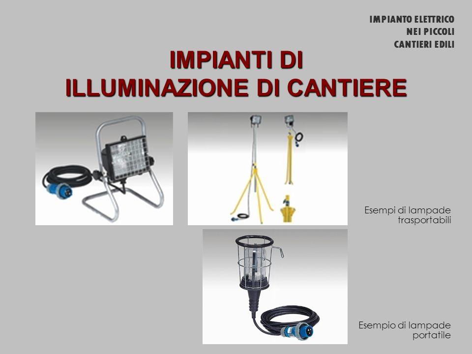 IMPIANTI DI ILLUMINAZIONE DI CANTIERE Esempi di lampade trasportabili Esempio di lampade portatile IMPIANTO ELETTRICO NEI PICCOLI CANTIERI EDILI