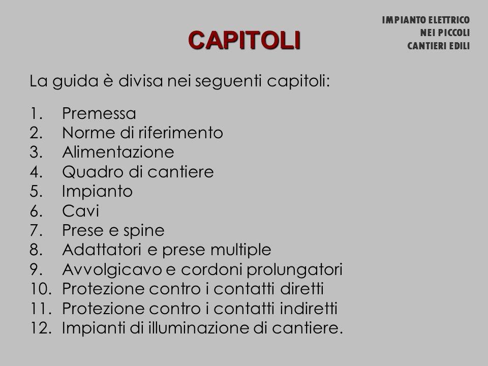 CAPITOLI La guida è divisa nei seguenti capitoli: 1.Premessa 2.Norme di riferimento 3.Alimentazione 4.Quadro di cantiere 5.Impianto 6.Cavi 7.Prese e s