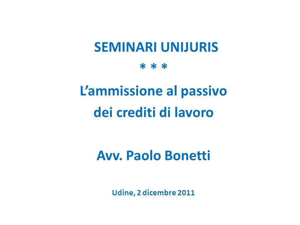 SEMINARI UNIJURIS * * * Lammissione al passivo dei crediti di lavoro Avv. Paolo Bonetti Udine, 2 dicembre 2011