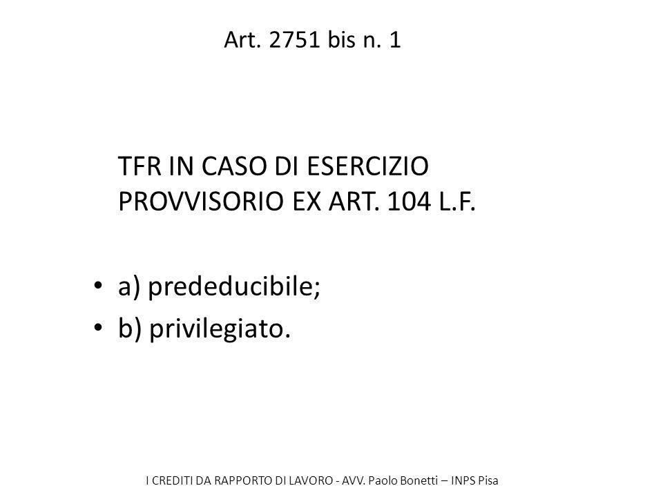 I CREDITI DA RAPPORTO DI LAVORO - AVV. Paolo Bonetti – INPS Pisa Art. 2751 bis n. 1 TFR IN CASO DI ESERCIZIO PROVVISORIO EX ART. 104 L.F. a) prededuci