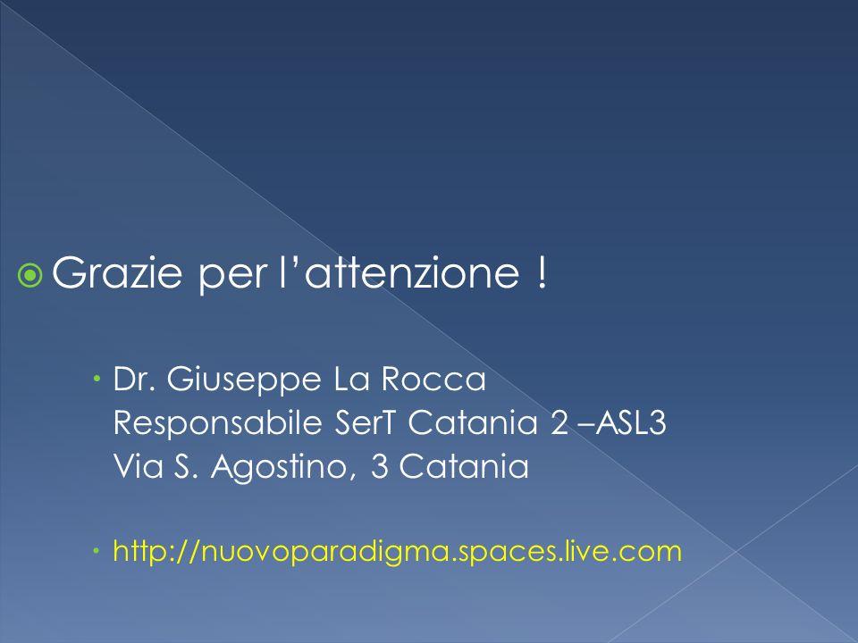 Grazie per lattenzione ! Dr. Giuseppe La Rocca Responsabile SerT Catania 2 –ASL3 Via S. Agostino, 3 Catania http://nuovoparadigma.spaces.live.com