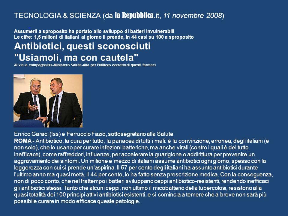 TECNOLOGIA & SCIENZA (da la Repubblica.it, 11 novembre 2008) Assumerli a sproposito ha portato allo sviluppo di batteri invulnerabili Le cifre: 1,5 milioni di italiani al giorno li prende, in 44 casi su 100 a sproposito Antibiotici, questi sconosciuti Usiamoli, ma con cautela Al via la campagna Iss-Ministero Salute-Aifa per l utilizzo corretto di questi farmaci Enrico Garaci (Iss) e Ferruccio Fazio, sottosegretario alla Salute ROMA - Antibiotico, la cura per tutto, la panacea di tutti i mali: è la convinzione, erronea, degli italiani (e non solo), che lo usano per curare infezioni batteriche, ma anche virali (contro i quali è del tutto inefficace), come raffreddori, influenze, per accelerare la guarigione o addirittura per prevenire un aggravamento dei sintomi.