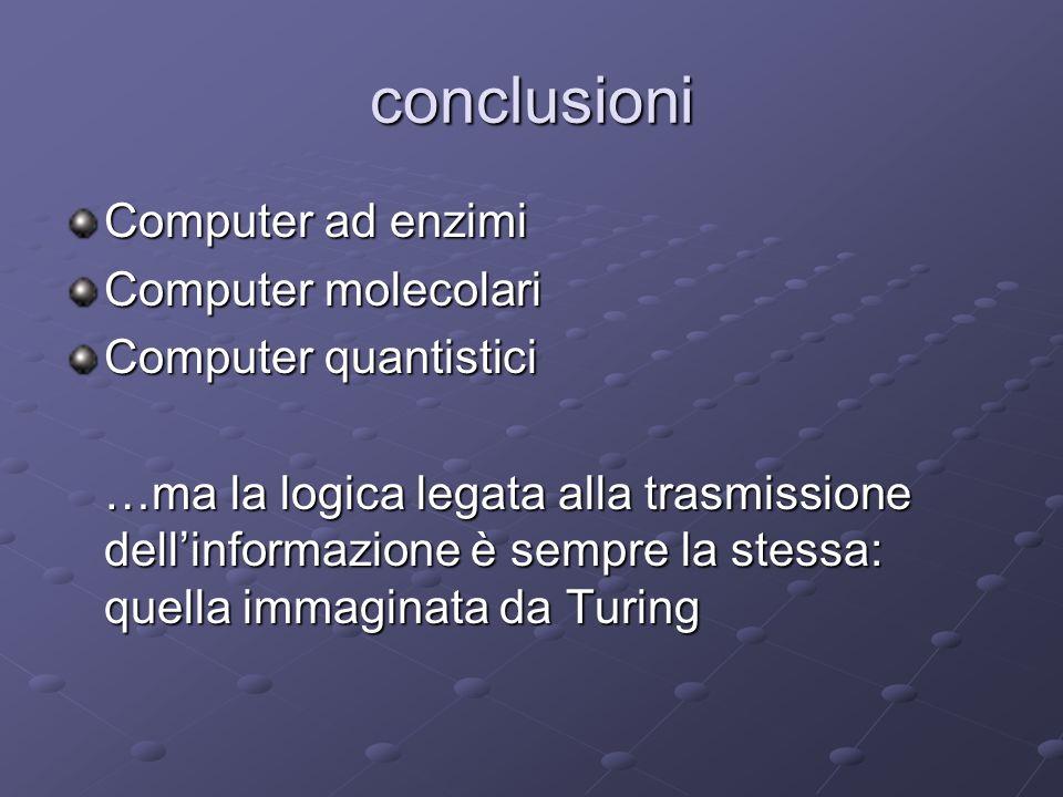 conclusioni Computer ad enzimi Computer molecolari Computer quantistici …ma la logica legata alla trasmissione dellinformazione è sempre la stessa: qu