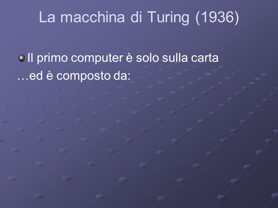 La macchina di Turing (1936) Il primo computer è solo sulla carta …ed è composto da: