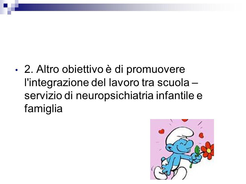 2. Altro obiettivo è di promuovere l'integrazione del lavoro tra scuola – servizio di neuropsichiatria infantile e famiglia