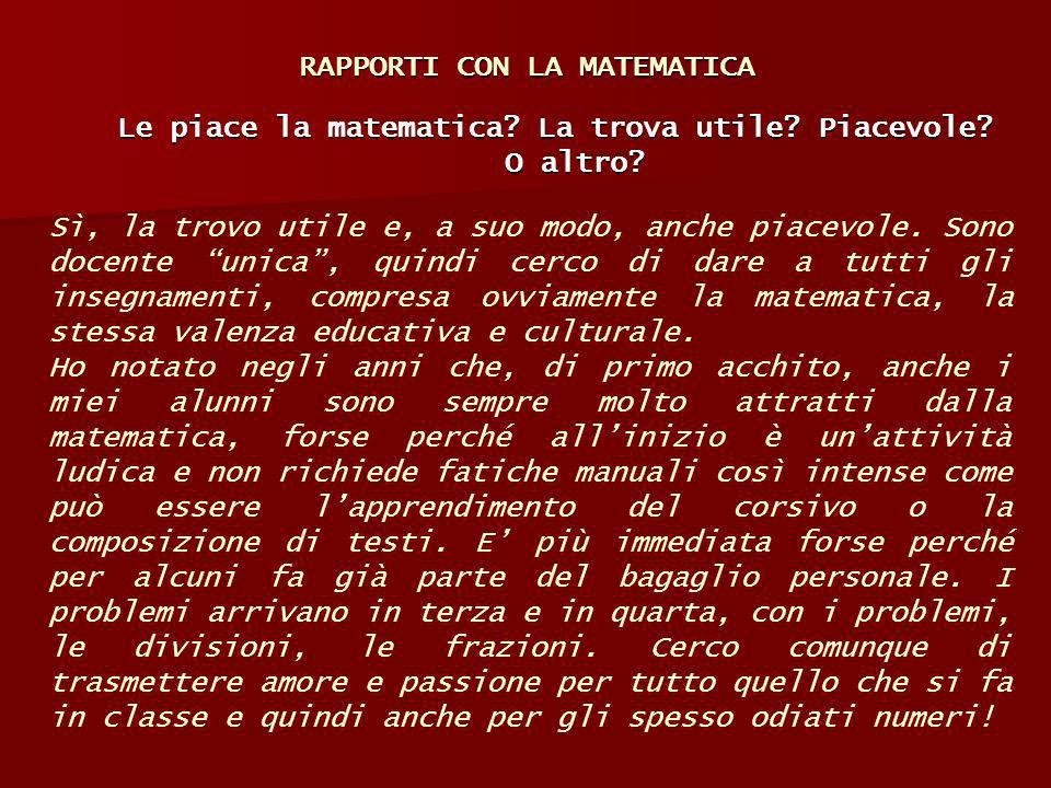 RAPPORTI CON LA MATEMATICA Le piace la matematica? La trova utile? Piacevole? O altro? Sì, la trovo utile e, a suo modo, anche piacevole. Sono docente