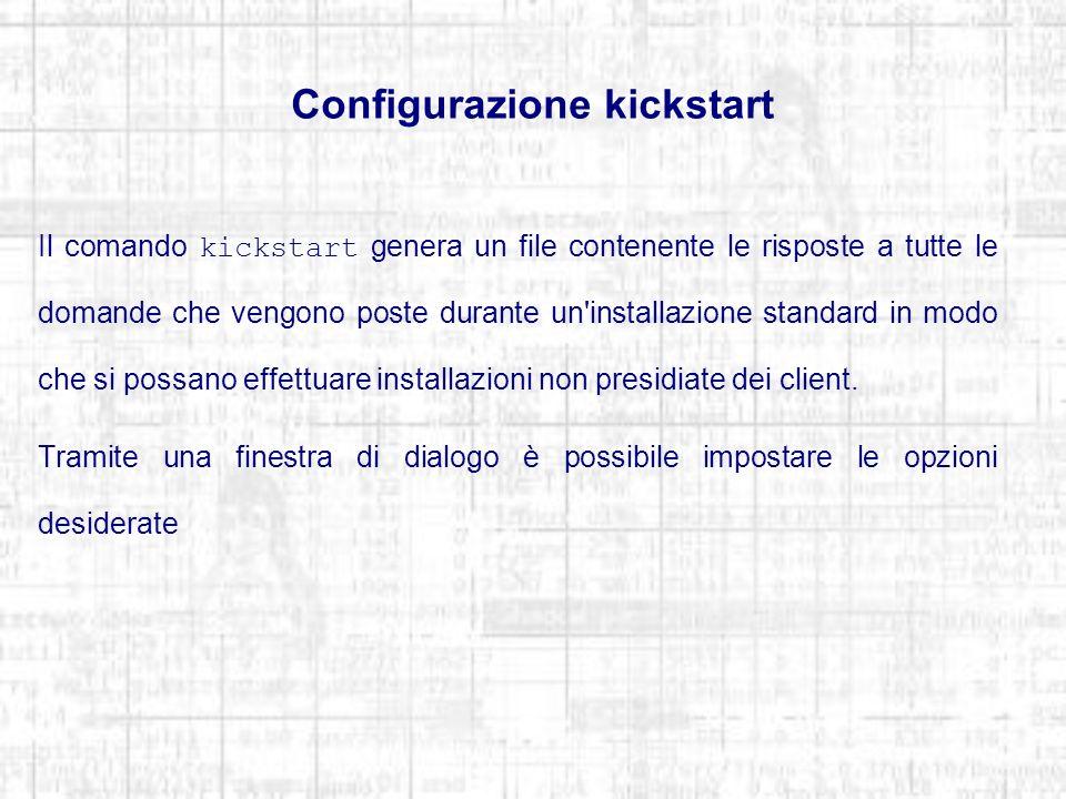 Configurazione kickstart Il comando kickstart genera un file contenente le risposte a tutte le domande che vengono poste durante un installazione standard in modo che si possano effettuare installazioni non presidiate dei client.