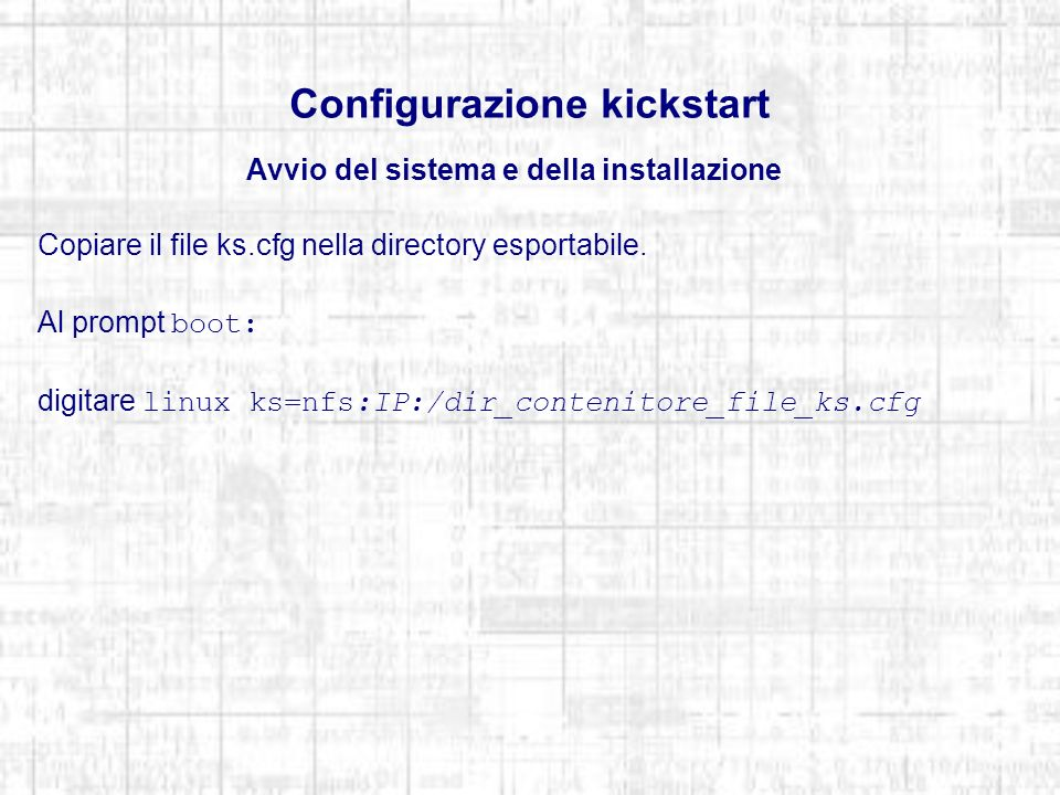 Configurazione kickstart Avvio del sistema e della installazione Copiare il file ks.cfg nella directory esportabile. Al prompt boot: digitare linux ks