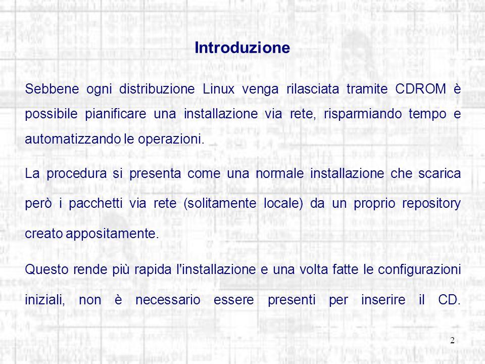2 Introduzione Sebbene ogni distribuzione Linux venga rilasciata tramite CDROM è possibile pianificare una installazione via rete, risparmiando tempo e automatizzando le operazioni.