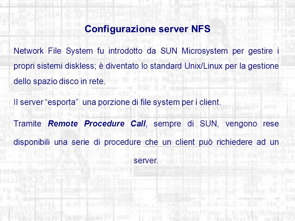 Configurazione server NFS Network File System fu introdotto da SUN Microsystem per gestire i propri sistemi diskless; è diventato lo standard Unix/Linux per la gestione dello spazio disco in rete.