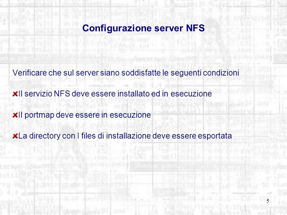 5 Configurazione server NFS Verificare che sul server siano soddisfatte le seguenti condizioni Il servizio NFS deve essere installato ed in esecuzione Il portmap deve essere in esecuzione La directory con I files di installazione deve essere esportata