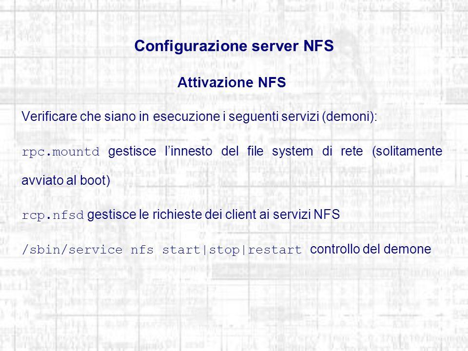 Configurazione server NFS Attivazione NFS Verificare che siano in esecuzione i seguenti servizi (demoni): rpc.mountd gestisce linnesto del file system di rete (solitamente avviato al boot) rcp.nfsd gestisce le richieste dei client ai servizi NFS /sbin/service nfs start|stop|restart controllo del demone