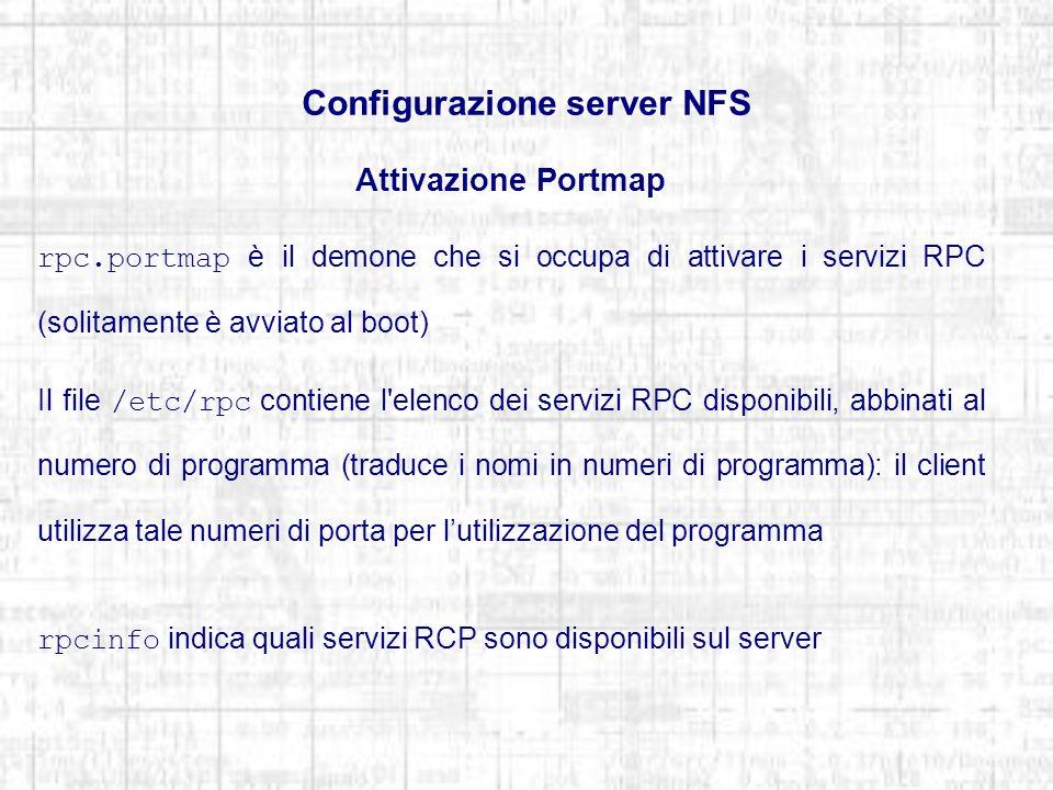 Configurazione server NFS Attivazione Portmap rpc.portmap è il demone che si occupa di attivare i servizi RPC (solitamente è avviato al boot) Il file /etc/rpc contiene l elenco dei servizi RPC disponibili, abbinati al numero di programma (traduce i nomi in numeri di programma): il client utilizza tale numeri di porta per lutilizzazione del programma rpcinfo indica quali servizi RCP sono disponibili sul server