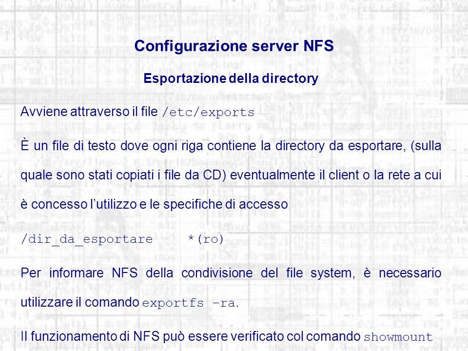 Configurazione server NFS Esportazione della directory Avviene attraverso il file /etc/exports È un file di testo dove ogni riga contiene la directory da esportare, (sulla quale sono stati copiati i file da CD) eventualmente il client o la rete a cui è concesso lutilizzo e le specifiche di accesso /dir_da_esportare*(ro) Per informare NFS della condivisione del file system, è necessario utilizzare il comando exportfs –ra.
