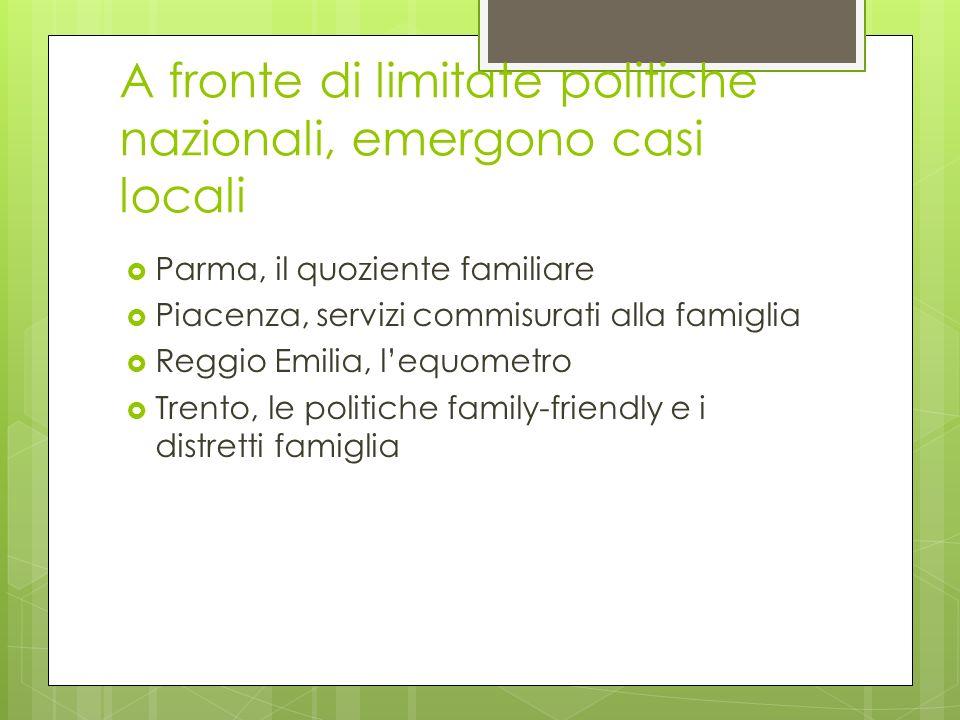 A fronte di limitate politiche nazionali, emergono casi locali Parma, il quoziente familiare Piacenza, servizi commisurati alla famiglia Reggio Emilia, lequometro Trento, le politiche family-friendly e i distretti famiglia