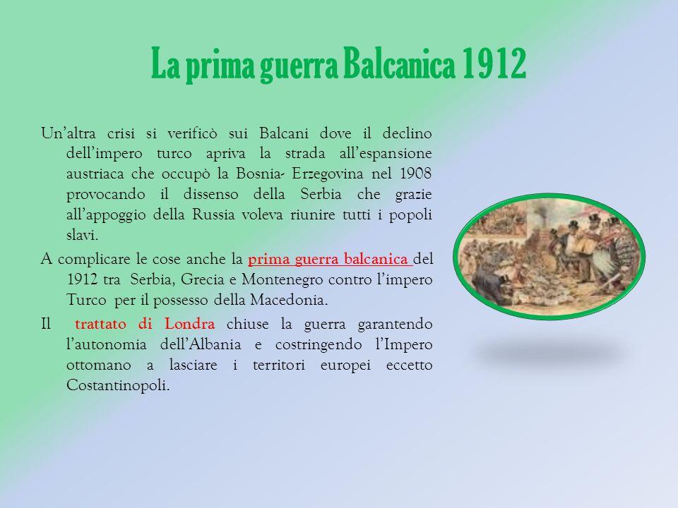 La prima guerra Balcanica 1912 Unaltra crisi si verificò sui Balcani dove il declino dellimpero turco apriva la strada allespansione austriaca che occupò la Bosnia- Erzegovina nel 1908 provocando il dissenso della Serbia che grazie allappoggio della Russia voleva riunire tutti i popoli slavi.