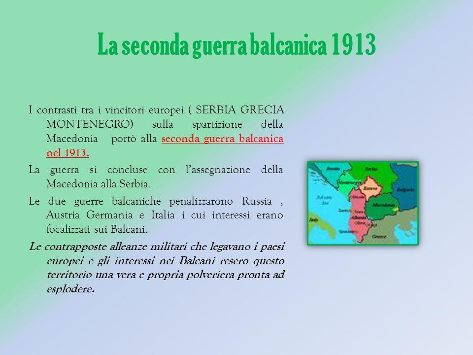 La seconda guerra balcanica 1913 I contrasti tra i vincitori europei ( SERBIA GRECIA MONTENEGRO) sulla spartizione della Macedonia portò alla seconda guerra balcanica nel 1913.