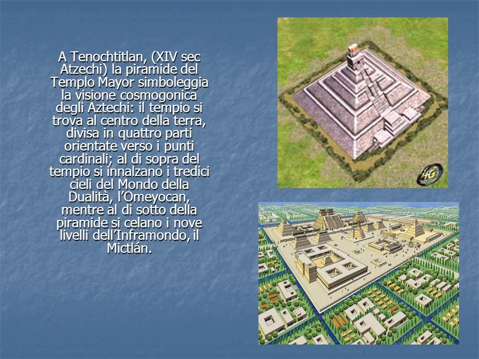 A Tenochtitlan, (XIV sec Atzechi) la piramide del Templo Mayor simboleggia la visione cosmogonica degli Aztechi: il tempio si trova al centro della te