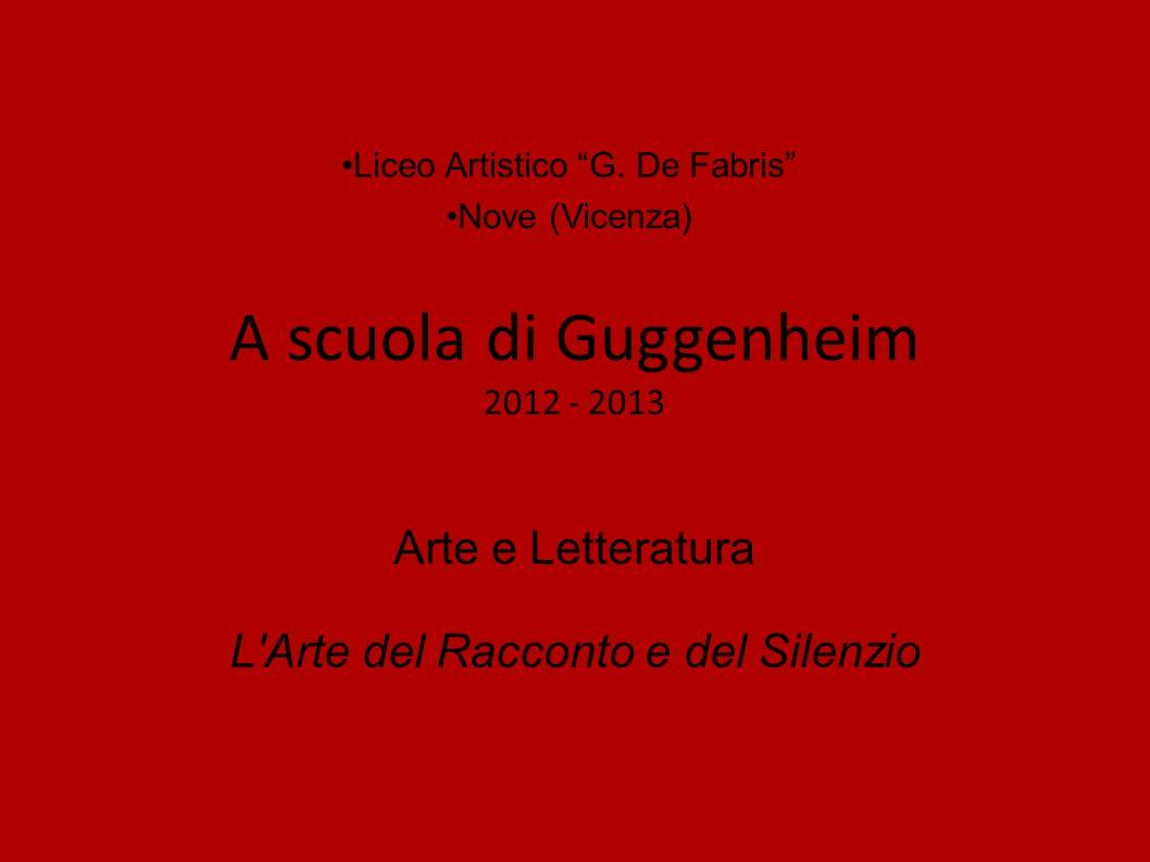 A scuola di Guggenheim 2012 - 2013 Liceo Artistico G. De Fabris Nove (Vicenza) Arte e Letteratura L'Arte del Racconto e del Silenzio