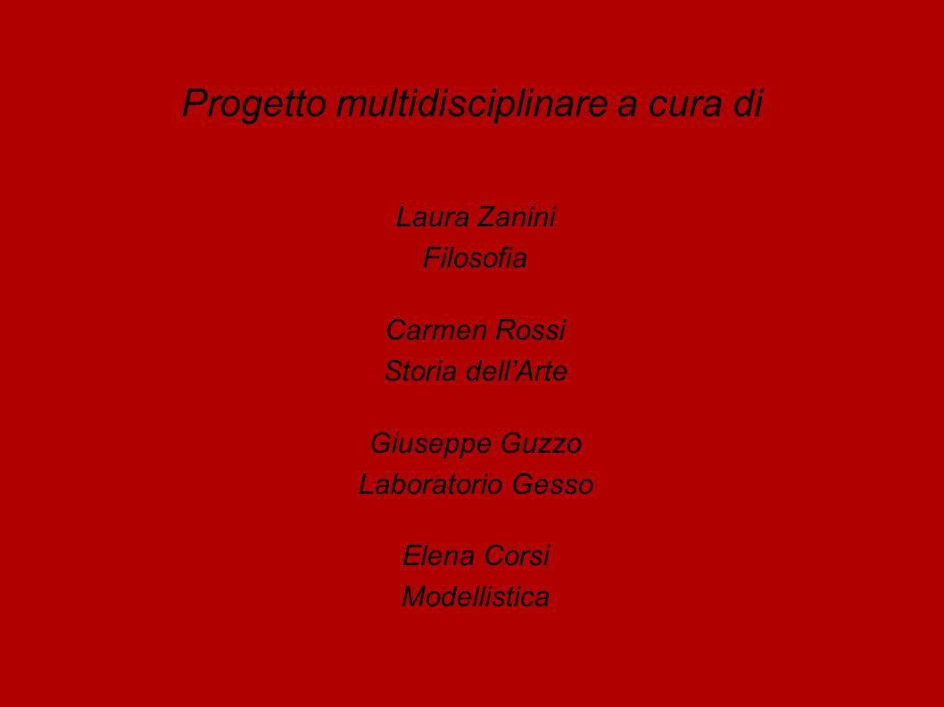 Progetto multidisciplinare a cura di Laura Zanini Filosofia Carmen Rossi Storia dellArte Giuseppe Guzzo Laboratorio Gesso Elena Corsi Modellistica