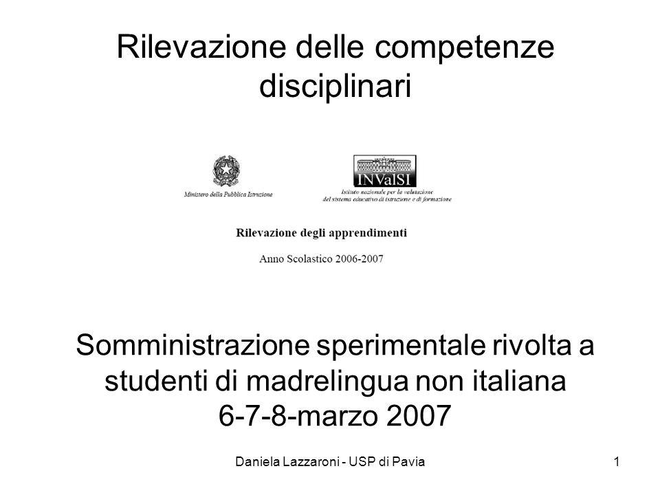 Daniela Lazzaroni - USP di Pavia1 Somministrazione sperimentale rivolta a studenti di madrelingua non italiana 6-7-8-marzo 2007 Rilevazione delle competenze disciplinari