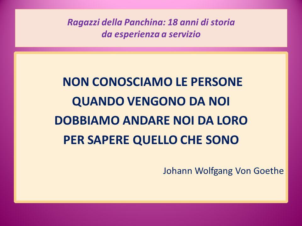 Ragazzi della Panchina: 18 anni di storia da esperienza a servizio NON CONOSCIAMO LE PERSONE QUANDO VENGONO DA NOI DOBBIAMO ANDARE NOI DA LORO PER SAPERE QUELLO CHE SONO Johann Wolfgang Von Goethe