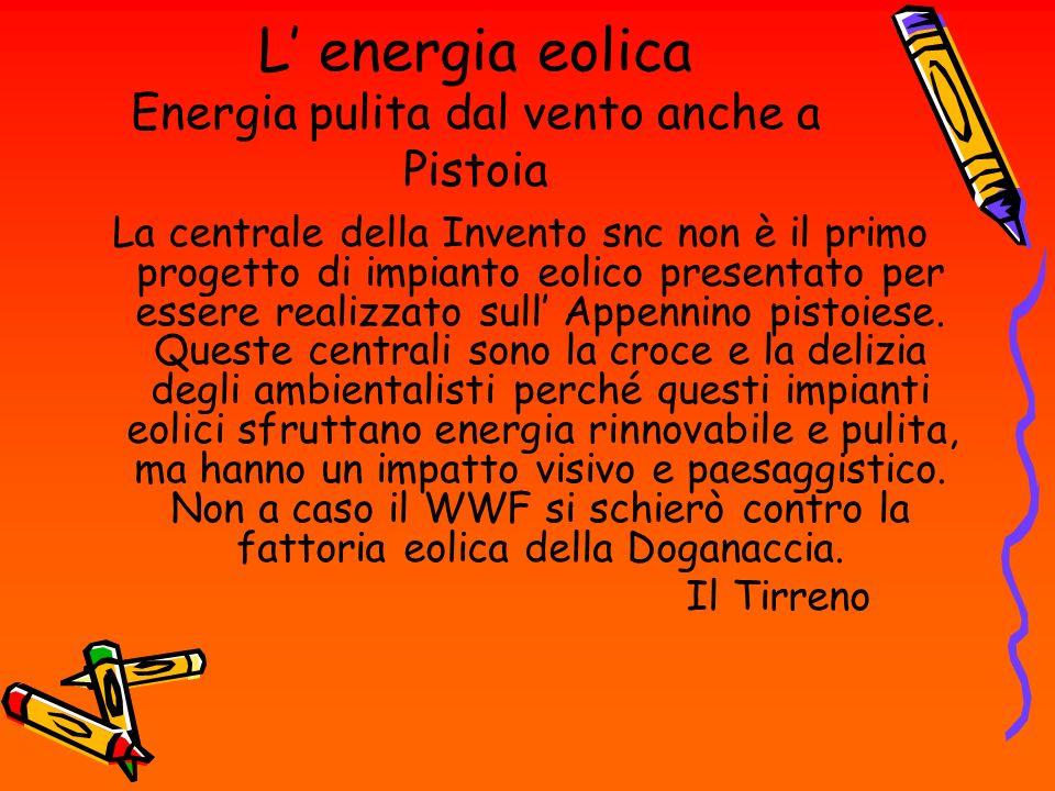L energia eolica Energia pulita dal vento anche a Pistoia La centrale della Invento snc non è il primo progetto di impianto eolico presentato per esse