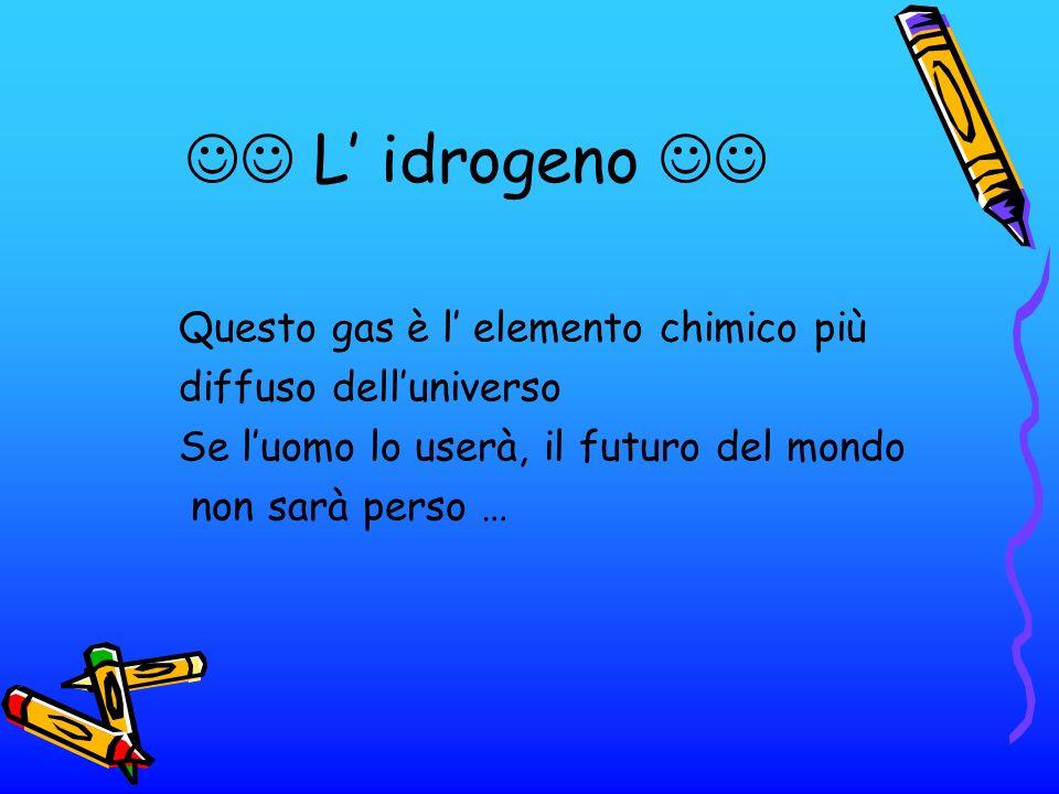 L idrogeno Questo gas è l elemento chimico più diffuso delluniverso Se luomo lo userà, il futuro del mondo non sarà perso …