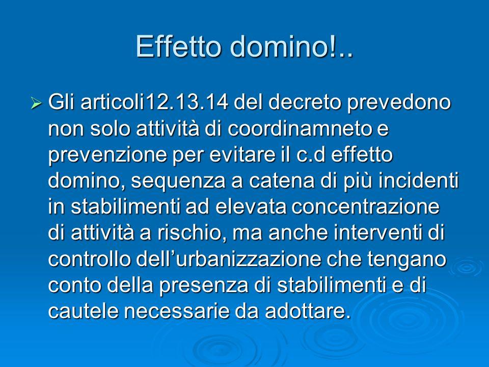 Effetto domino!.. Gli articoli12.13.14 del decreto prevedono non solo attività di coordinamneto e prevenzione per evitare il c.d effetto domino, seque