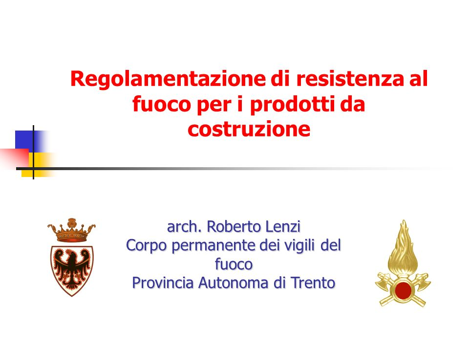 Regolamentazione di resistenza al fuoco per i prodotti da costruzione arch. Roberto Lenzi Corpo permanente dei vigili del fuoco Provincia Autonoma di