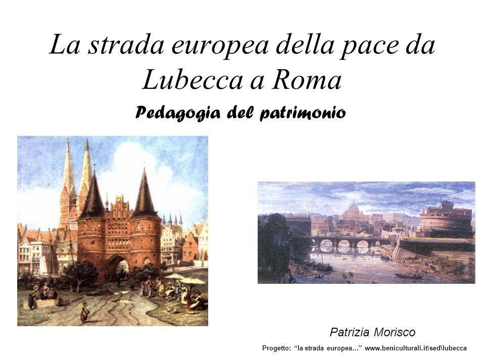 La strada europea della pace da Lubecca a Roma Pedagogia del patrimonio Patrizia Morisco Progetto: la strada europea… www.beniculturali.it\sed\lubecca
