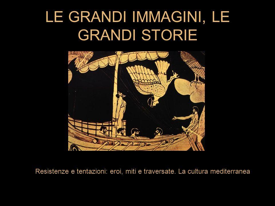 LE GRANDI IMMAGINI, LE GRANDI STORIE Resistenze e tentazioni: eroi, miti e traversate. La cultura mediterranea