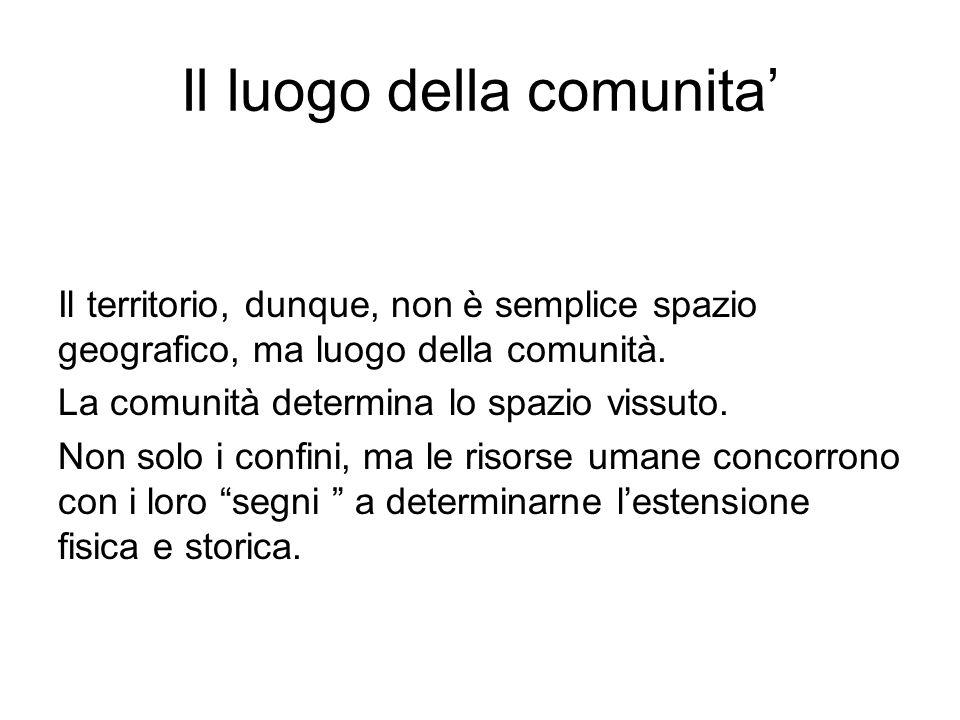 Il luogo della comunita Il territorio, dunque, non è semplice spazio geografico, ma luogo della comunità. La comunità determina lo spazio vissuto. Non