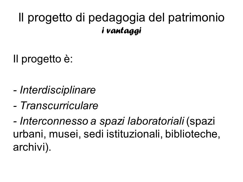 Il progetto di pedagogia del patrimonio i vantaggi Il progetto è: - Interdisciplinare - Transcurriculare - Interconnesso a spazi laboratoriali (spazi