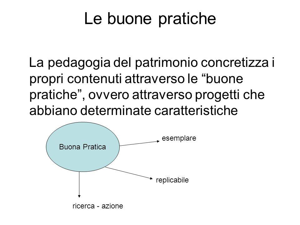 Le buone pratiche La pedagogia del patrimonio concretizza i propri contenuti attraverso le buone pratiche, ovvero attraverso progetti che abbiano dete