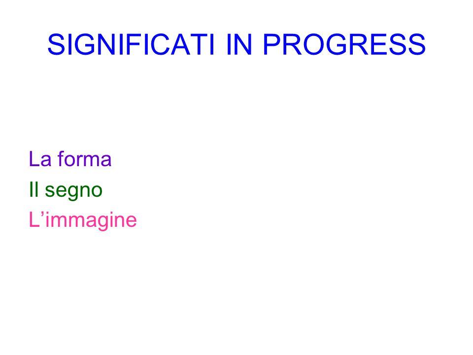 SIGNIFICATI IN PROGRESS La forma Il segno Limmagine