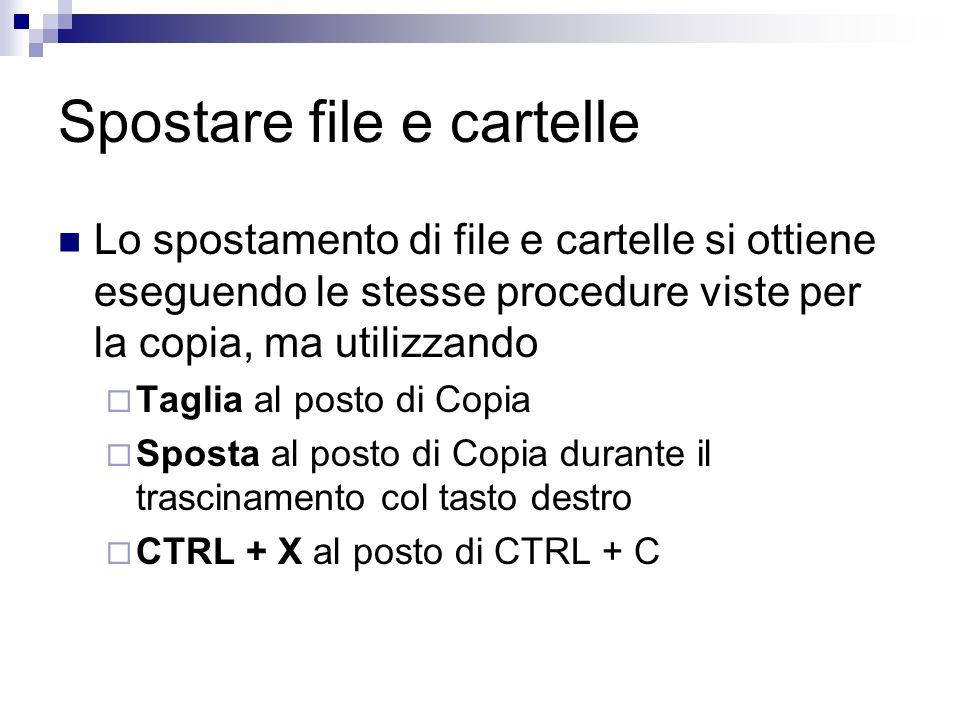 Spostare file e cartelle Lo spostamento di file e cartelle si ottiene eseguendo le stesse procedure viste per la copia, ma utilizzando Taglia al posto di Copia Sposta al posto di Copia durante il trascinamento col tasto destro CTRL + X al posto di CTRL + C