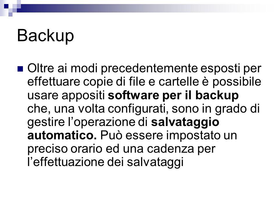 Backup Oltre ai modi precedentemente esposti per effettuare copie di file e cartelle è possibile usare appositi software per il backup che, una volta configurati, sono in grado di gestire loperazione di salvataggio automatico.