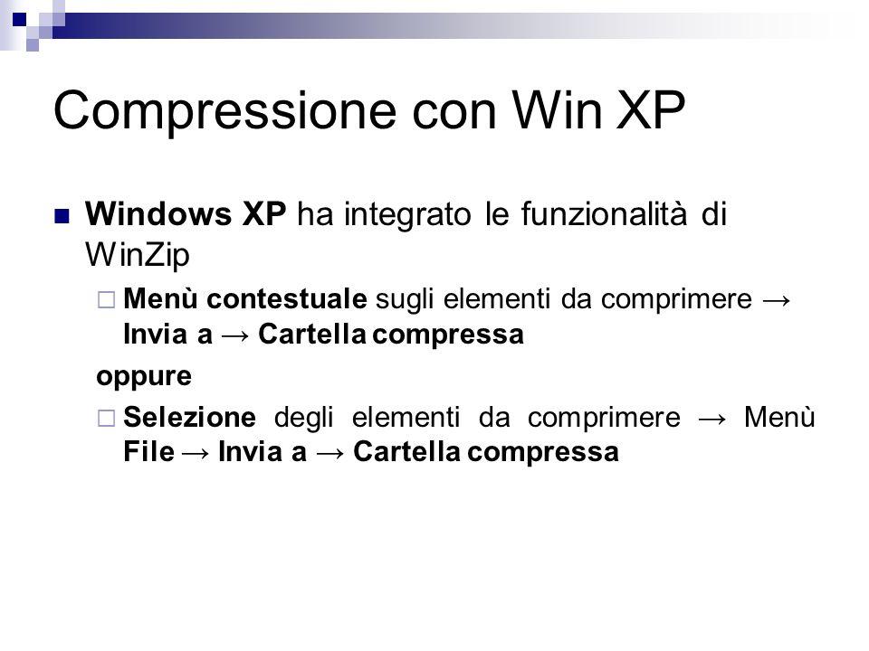Compressione con Win XP Windows XP ha integrato le funzionalità di WinZip Menù contestuale sugli elementi da comprimere Invia a Cartella compressa oppure Selezione degli elementi da comprimere Menù File Invia a Cartella compressa