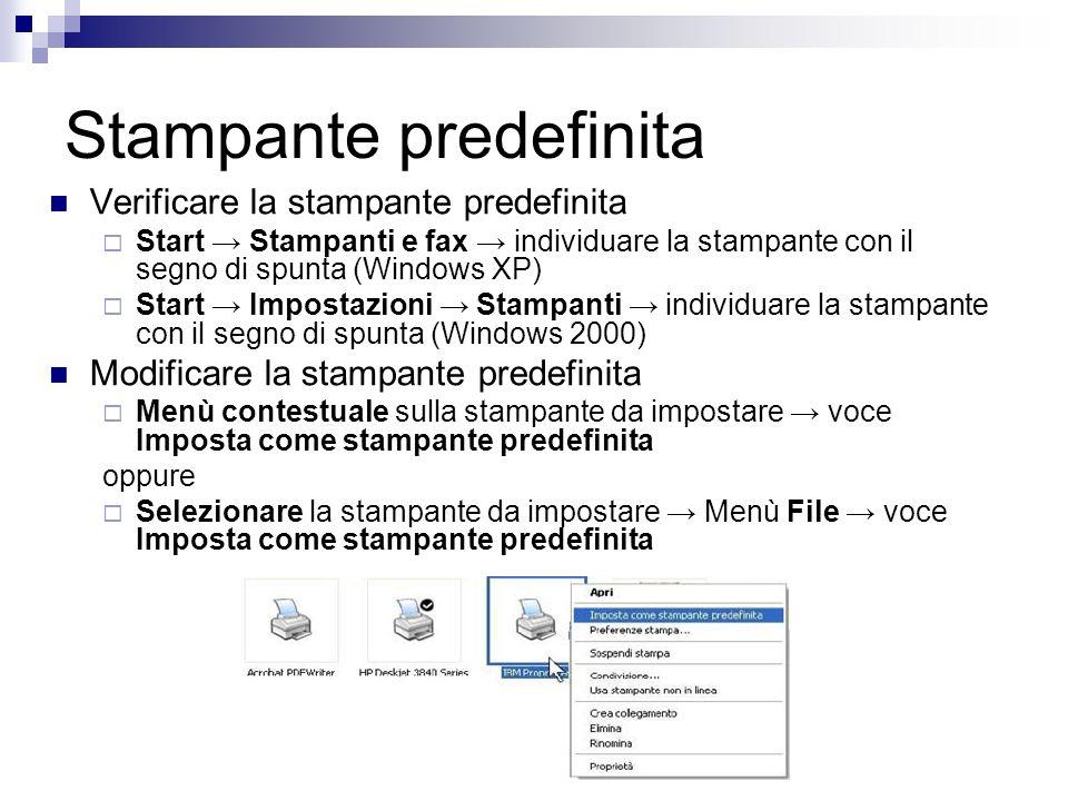 Stampante predefinita Verificare la stampante predefinita Start Stampanti e fax individuare la stampante con il segno di spunta (Windows XP) Start Impostazioni Stampanti individuare la stampante con il segno di spunta (Windows 2000) Modificare la stampante predefinita Menù contestuale sulla stampante da impostare voce Imposta come stampante predefinita oppure Selezionare la stampante da impostare Menù File voce Imposta come stampante predefinita