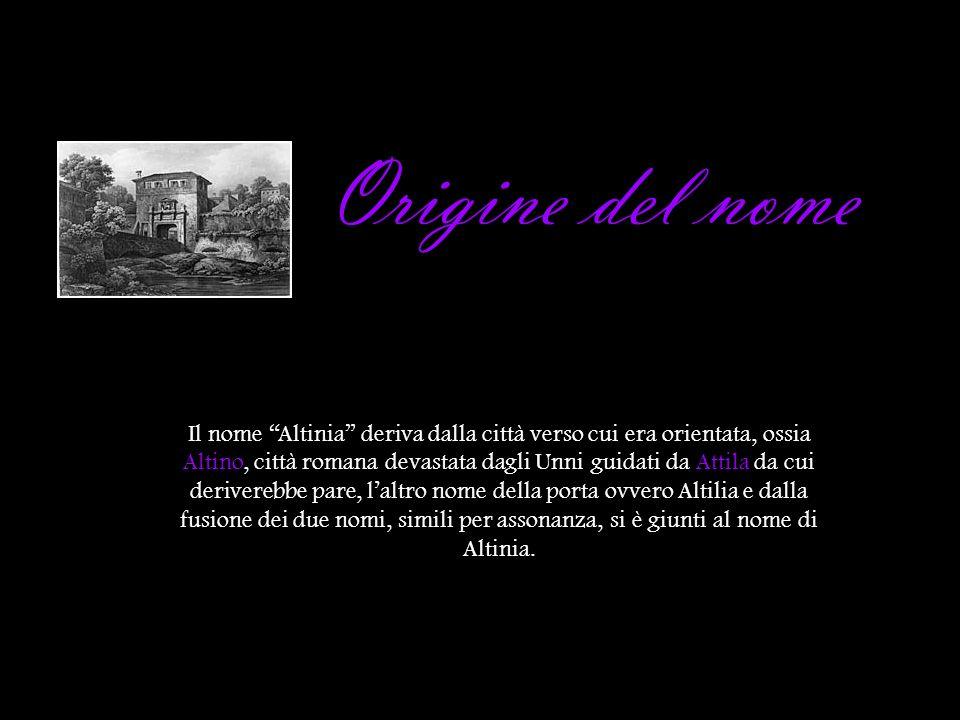 Origine del nome Il nome Altinia deriva dalla città verso cui era orientata, ossia Altino, città romana devastata dagli Unni guidati da Attila da cui