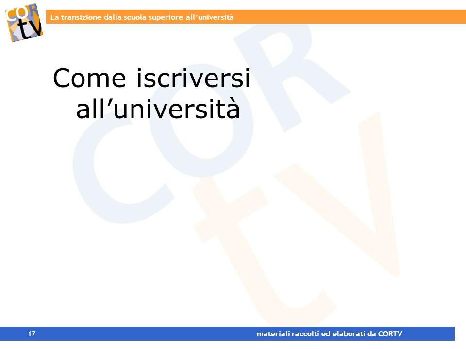 La transizione dalla scuola superiore alluniversità 17 materiali raccolti ed elaborati da CORTV Come iscriversi alluniversità