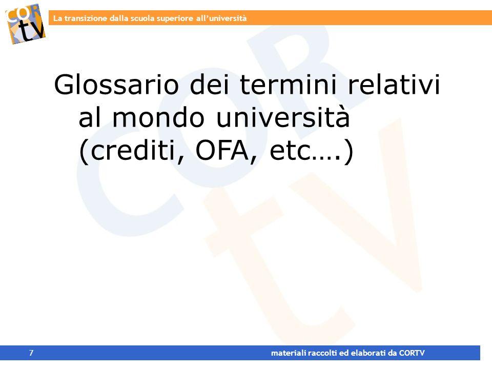 La transizione dalla scuola superiore alluniversità 7 materiali raccolti ed elaborati da CORTV Glossario dei termini relativi al mondo università (crediti, OFA, etc….)