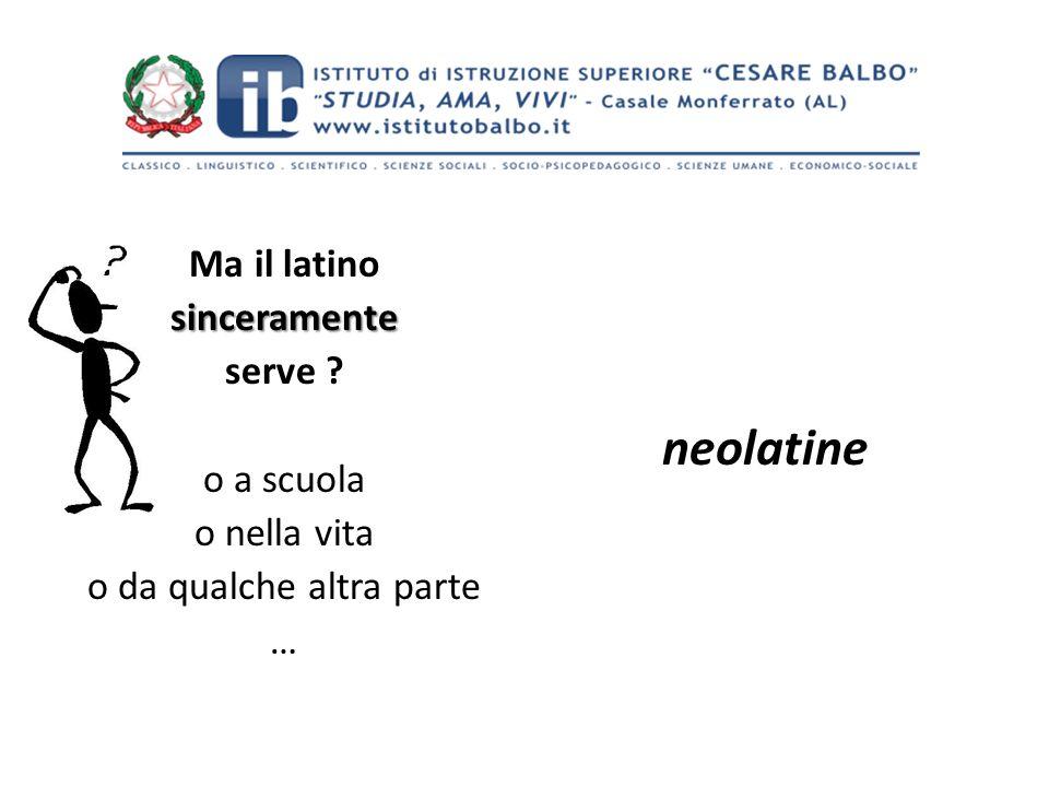 Ma il latinosinceramente serve ? o a scuola o nella vita o da qualche altra parte … neolatine